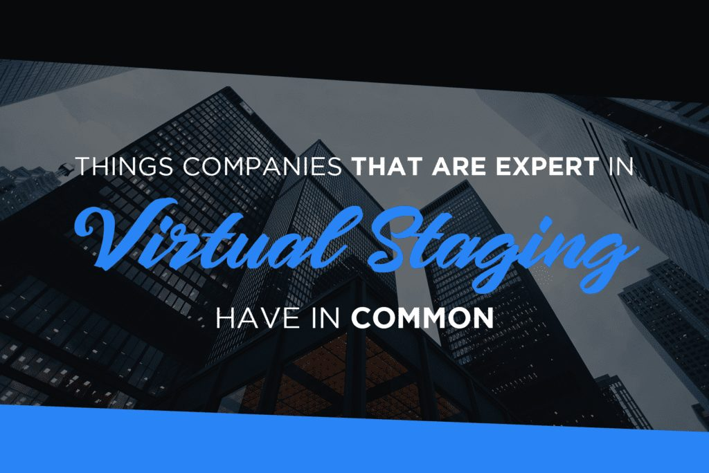 Things Companies That Are Expert In Virtual Staging Have In Common